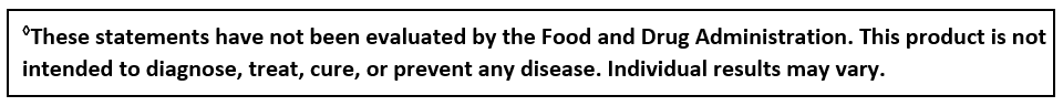 ◊These statements have not been evaluated by the Food and Drug Administration. This product is not intended to diagnose, treat, cure, or prevent any disease. Individual results may vary.